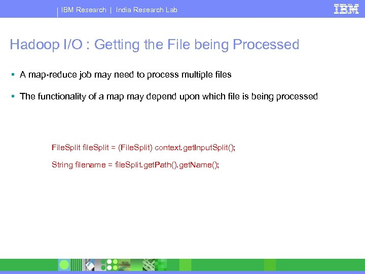 IBM Research   India Research Lab Hadoop I/O : Getting the File being Processed