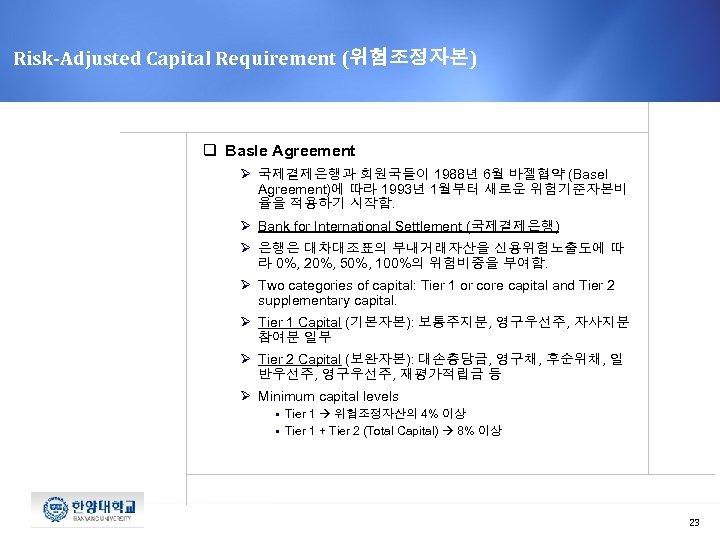 Risk-Adjusted Capital Requirement (위험조정자본) q Basle Agreement Ø 국제결제은행과 회원국들이 1988년 6월 바젤협약 (Basel