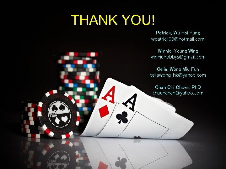THANK YOU! Patrick, Wu Hoi Fung wpatrick 00@hotmail. com Winnie, Yeung Wing winniehobbys@gmail. com