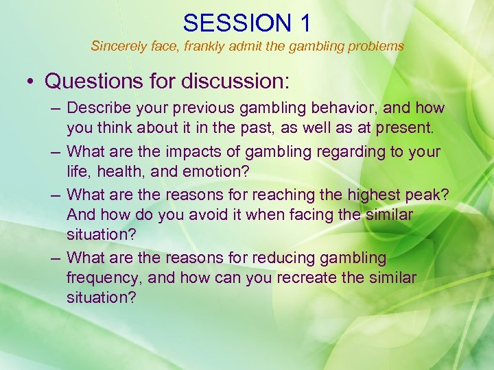 SESSION 1 Sincerely face, frankly admit the gambling problems • Questions for discussion: –