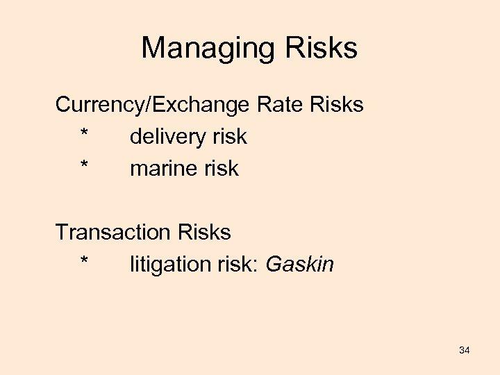 Managing Risks Currency/Exchange Rate Risks * delivery risk * marine risk Transaction Risks *