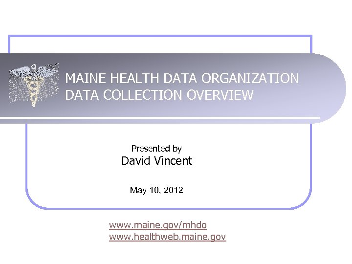 MAINE HEALTH DATA ORGANIZATION DATA COLLECTION OVERVIEW Presented by David Vincent May 10, 2012