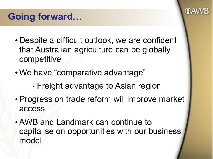 Going forward… • Despite a difficult outlook, we are confident that Australian agriculture can