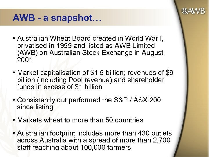 AWB - a snapshot… • Australian Wheat Board created in World War I, privatised
