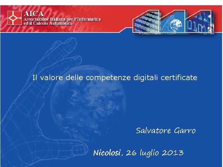 Il valore delle competenze digitali certificate Salvatore Garro Nicolosi, 26 luglio 2013