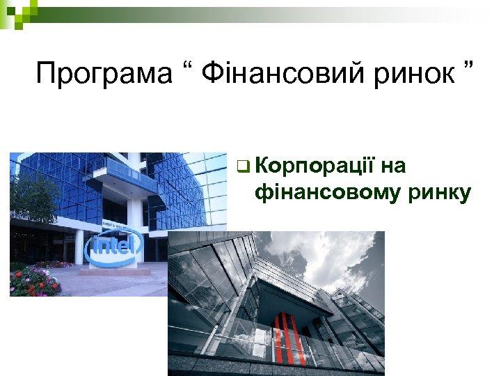 """Програма """" Фінансовий ринок """" q Корпорації на фінансовому ринку"""