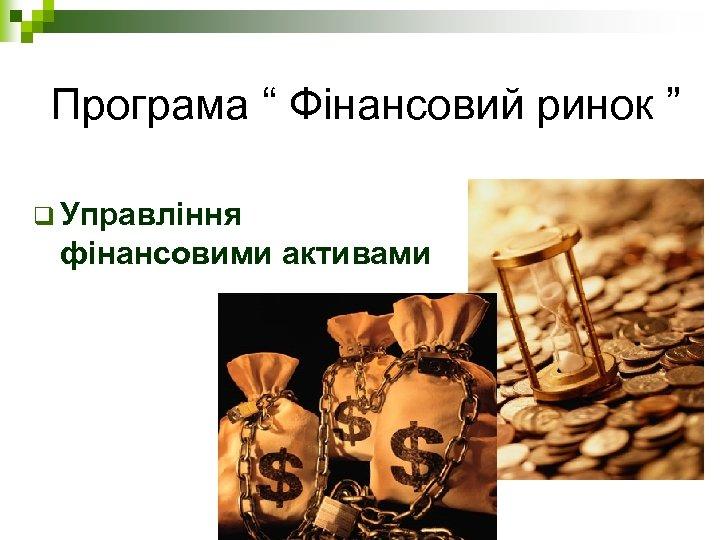 """Програма """" Фінансовий ринок """" q Управління фінансовими активами"""