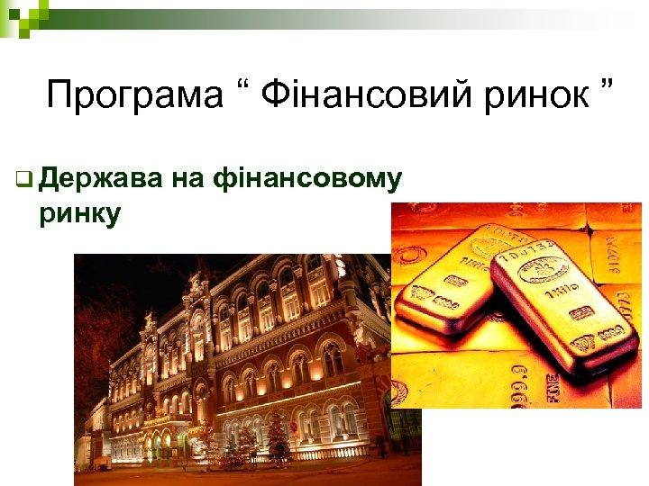 """Програма """" Фінансовий ринок """" q Держава ринку на фінансовому"""