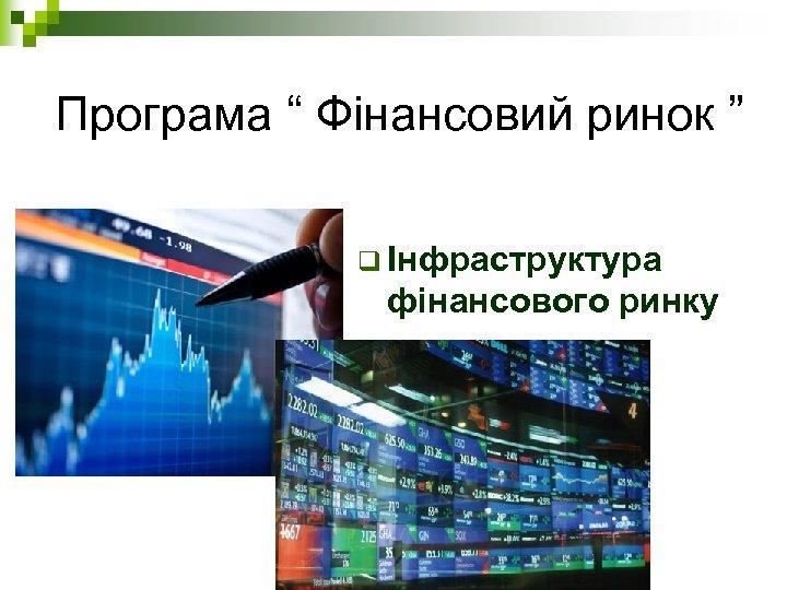 """Програма """" Фінансовий ринок """" q Інфраструктура фінансового ринку"""