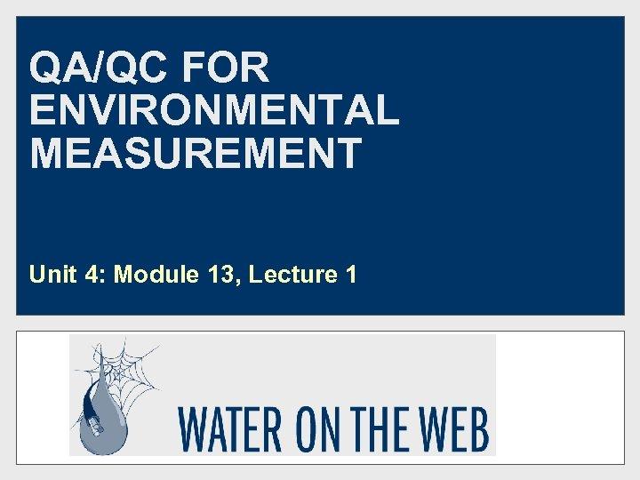 QA/QC FOR ENVIRONMENTAL MEASUREMENT Unit 4: Module 13, Lecture 1