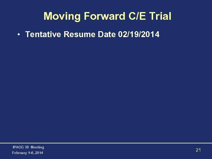 Moving Forward C/E Trial • Tentative Resume Date 02/19/2014 IPACG 38 Meeting February 5