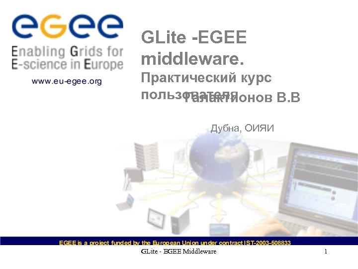 GLite -EGEE middleware. Практический курс пользователя Галактионов В. В Дубна, ОИЯИ GLite - EGEE