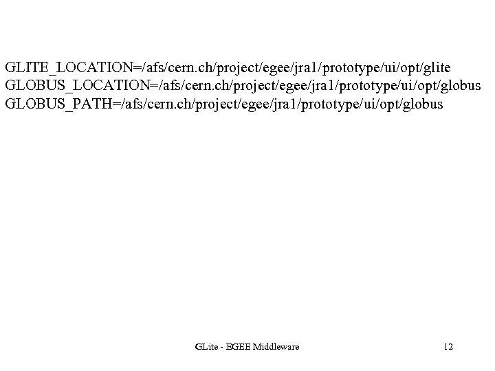 GLITE_LOCATION=/afs/cern. ch/project/egee/jra 1/prototype/ui/opt/glite GLOBUS_LOCATION=/afs/cern. ch/project/egee/jra 1/prototype/ui/opt/globus GLOBUS_PATH=/afs/cern. ch/project/egee/jra 1/prototype/ui/opt/globus GLite - EGEE Middleware 12