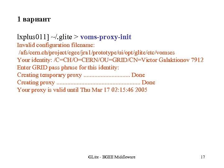 1 вариант lxplus 011] ~/. glite > voms-proxy-init Invalid configuration filename: /afs/cern. ch/project/egee/jra 1/prototype/ui/opt/glite/etc/vomses