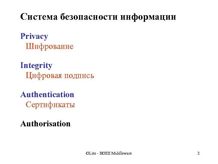 Система безопасности информации Privacy Шифрование Integrity Цифровая подпись Authentication Сертификаты Authorisation GLite - EGEE