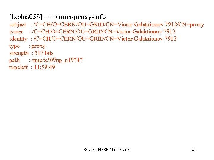 [lxplus 058] ~ > voms-proxy-info subject : /C=CH/O=CERN/OU=GRID/CN=Victor Galaktionov 7912/CN=proxy issuer : /C=CH/O=CERN/OU=GRID/CN=Victor Galaktionov