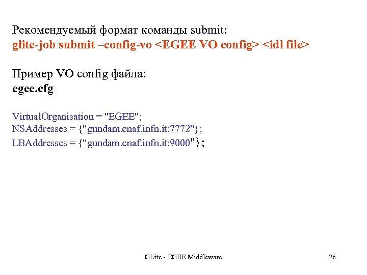 Рекомендуемый формат команды submit: glite-job submit –config-vo <EGEE VO config> <idl file> Пример VO