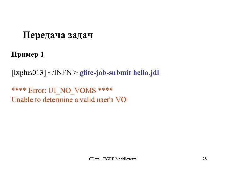 Передача задач Пример 1 [lxplus 013] ~/INFN > glite-job-submit hello. jdl **** Error: UI_NO_VOMS