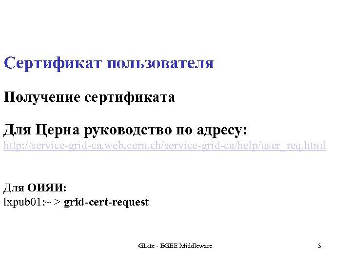 Сертификат пользователя Получение сертификата Для Церна руководство по адресу: http: //service-grid-ca. web. cern. ch/service-grid-ca/help/user_req.
