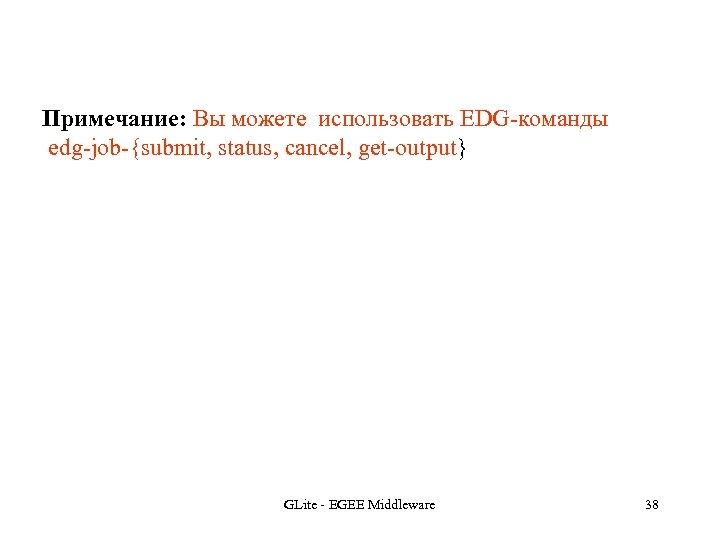 Примечание: Вы можете использовать EDG-команды edg-job-{submit, status, cancel, get-output} GLite - EGEE Middleware 38