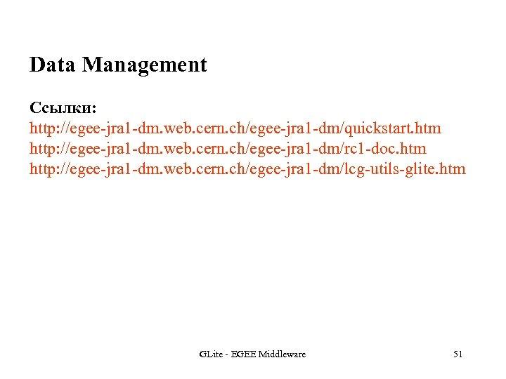 Data Management Ссылки: http: //egee-jra 1 -dm. web. cern. ch/egee-jra 1 -dm/quickstart. htm http: