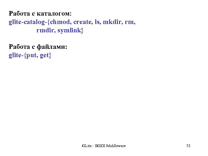 Работа с каталогом: glite-catalog-{chmod, create, ls, mkdir, rmdir, symlink} Работа с файлами: glite-{put, get}