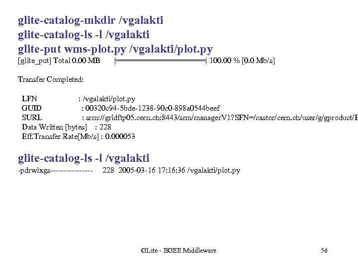 glite-catalog-mkdir /vgalakti glite-catalog-ls -l /vgalakti glite-put wms-plot. py /vgalakti/plot. py [glite_put] Total 0. 00