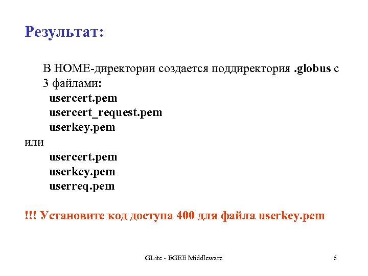 Результат: В HOME-директории создается поддиректория. globus с 3 файлами: usercert. pem usercert_request. pem userkey.