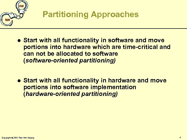 HW Partitioning Approaches SW l Start with all functionality in software and move portions