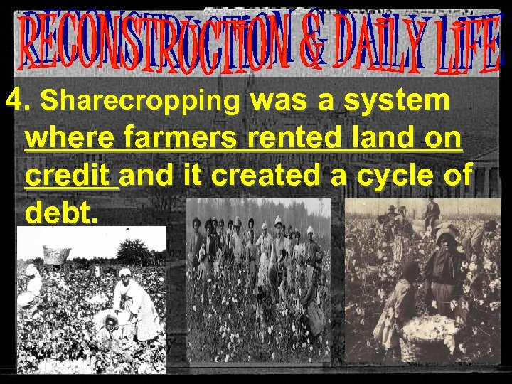4. Sharecropping was a system where farmers rented land on credit and it created
