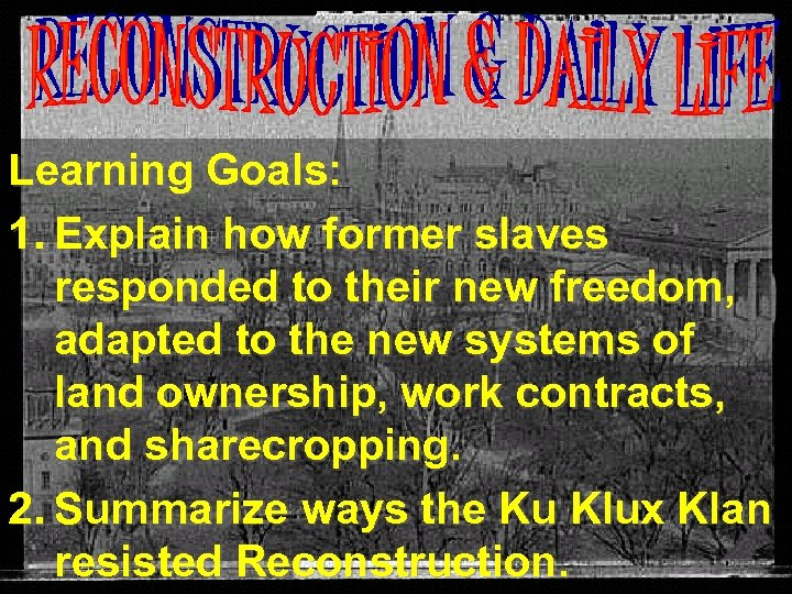 Learning Goals: 1. Explain how former slaves responded to their new freedom, adapted to