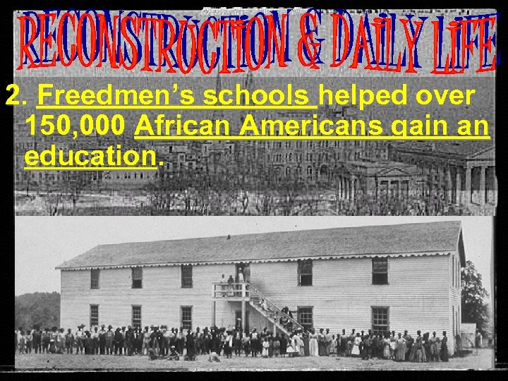 2. Freedmen's schools helped over 150, 000 African Americans gain an education.