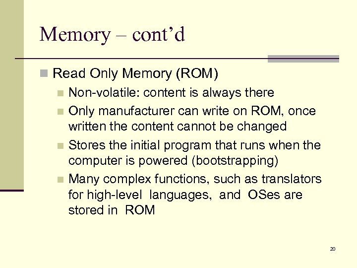 Memory – cont'd n Read Only Memory (ROM) n Non-volatile: content is always there
