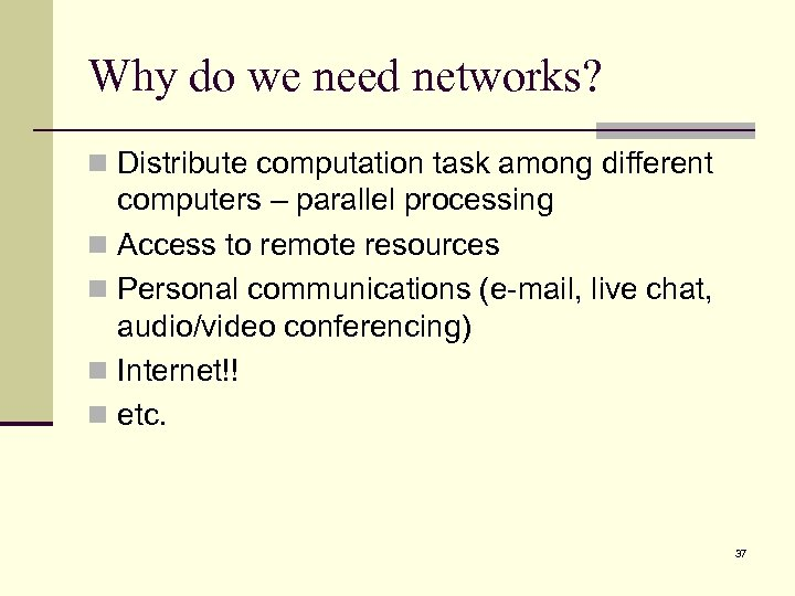 Why do we need networks? n Distribute computation task among different computers – parallel