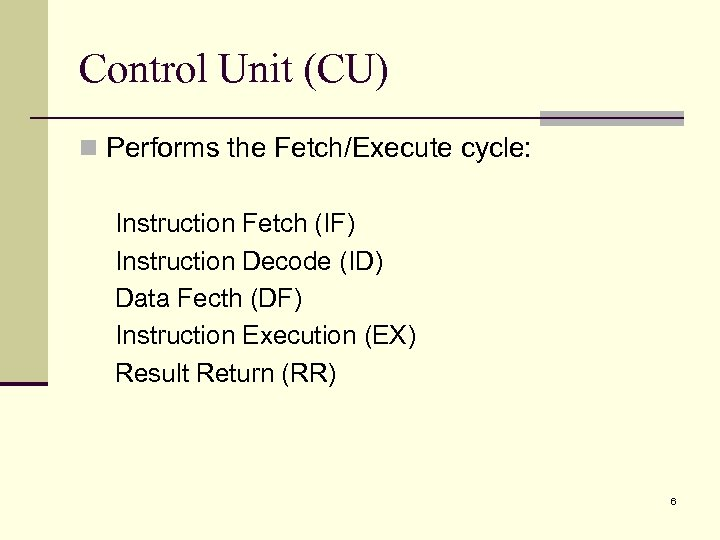 Control Unit (CU) n Performs the Fetch/Execute cycle: Instruction Fetch (IF) Instruction Decode (ID)
