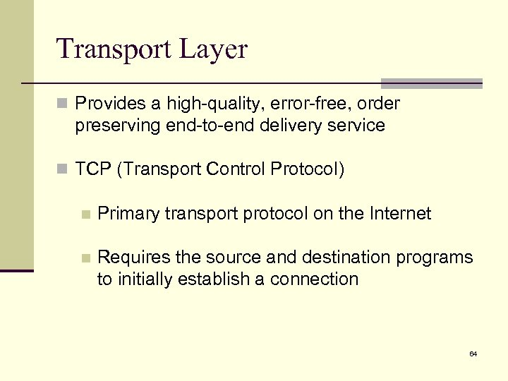 Transport Layer n Provides a high-quality, error-free, order preserving end-to-end delivery service n TCP