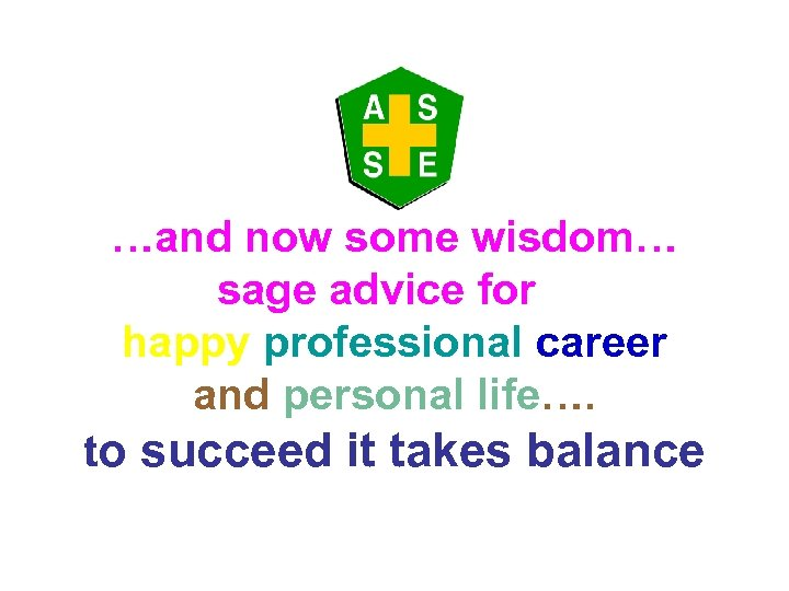 …and now some wisdom… sage advice for a happy professional career and personal life….