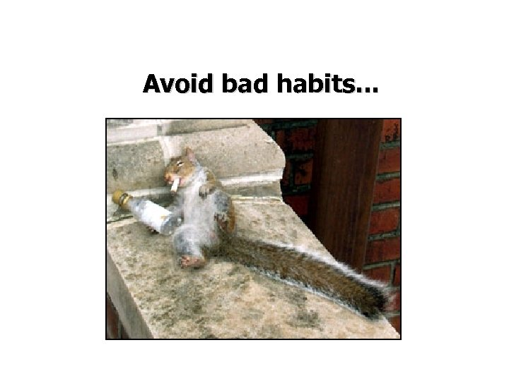 Avoid bad habits. . .