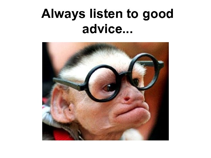 Always listen to good advice. . .