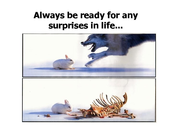 Always be ready for any surprises in life. . .