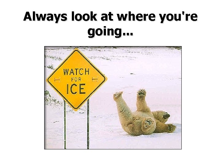 Always look at where you're going. . .