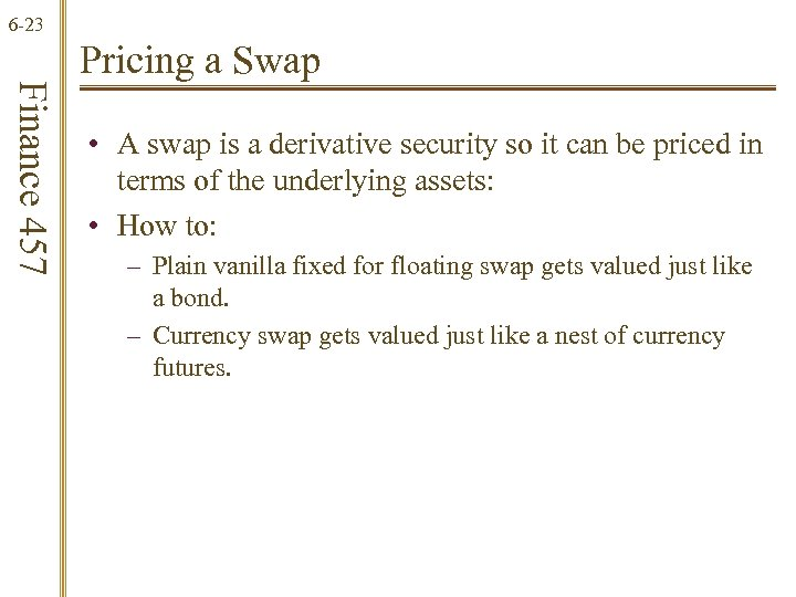 6 -23 Finance 457 Pricing a Swap • A swap is a derivative security