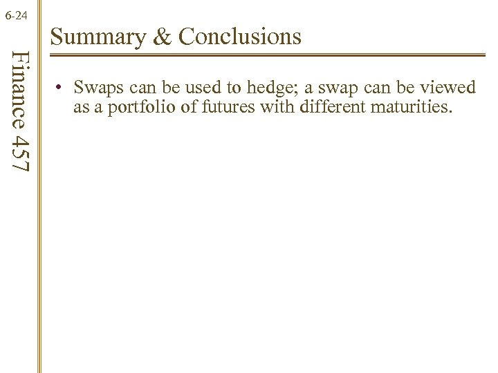 6 -24 Summary & Conclusions Finance 457 • Swaps can be used to hedge;