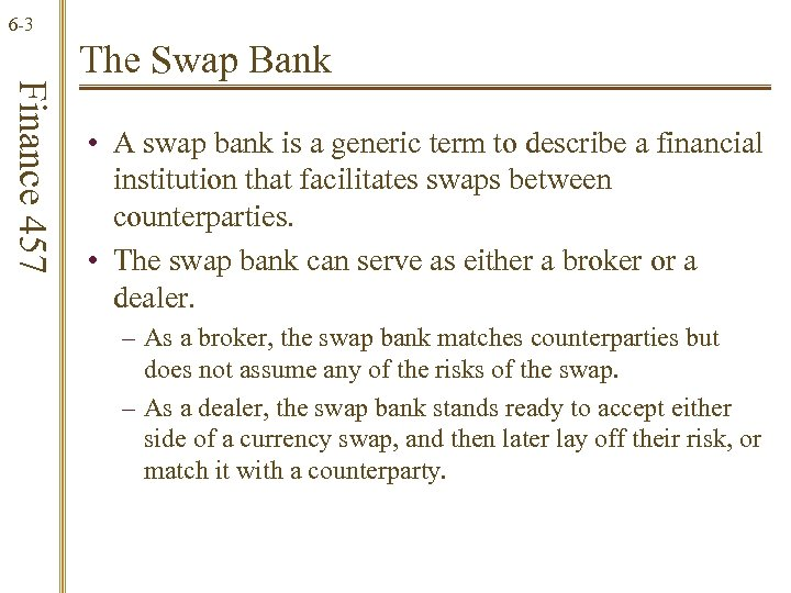 6 -3 Finance 457 The Swap Bank • A swap bank is a generic