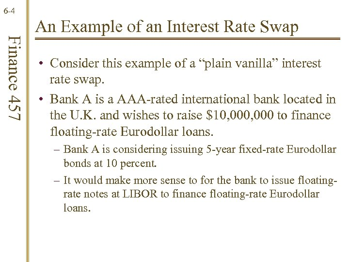 6 -4 Finance 457 An Example of an Interest Rate Swap • Consider this