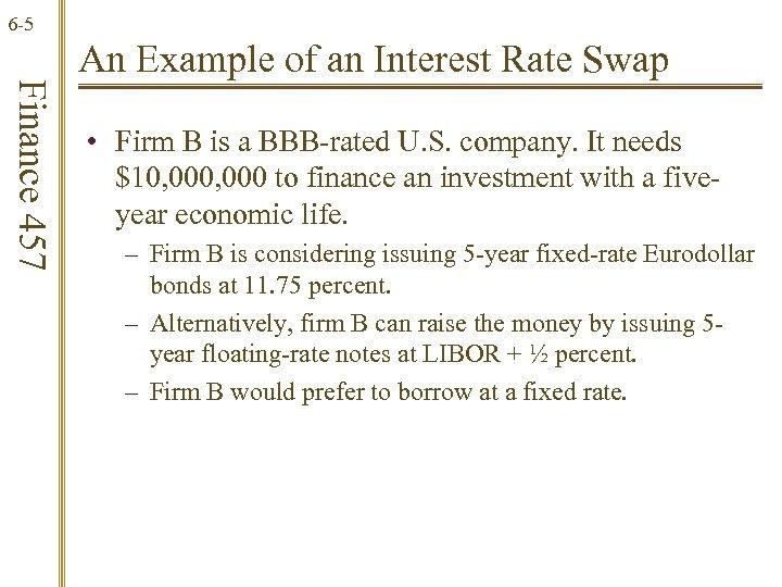 6 -5 Finance 457 An Example of an Interest Rate Swap • Firm B