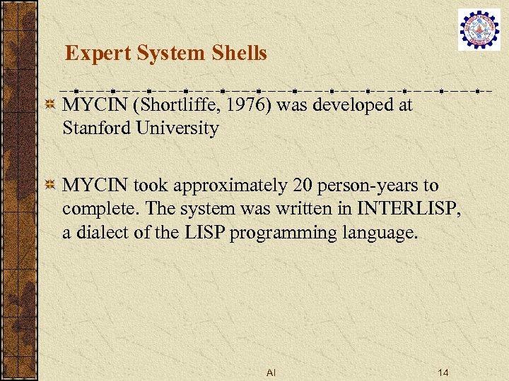 Expert System Shells MYCIN (Shortliffe, 1976) was developed at Stanford University MYCIN took approximately