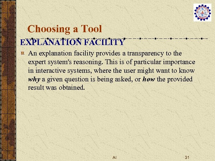 Choosing a Tool EXPLANATION FACILITY An explanation facility provides a transparency to the expert