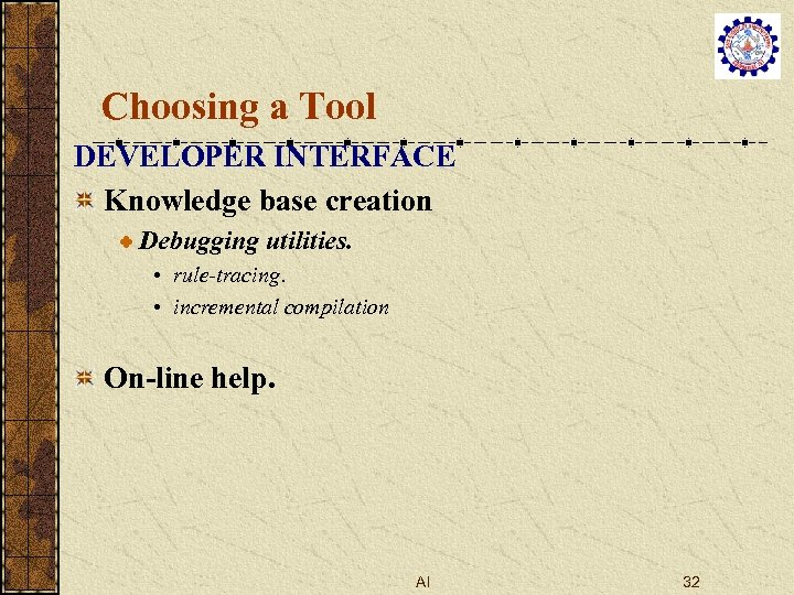 Choosing a Tool DEVELOPER INTERFACE Knowledge base creation Debugging utilities. • rule-tracing. • incremental