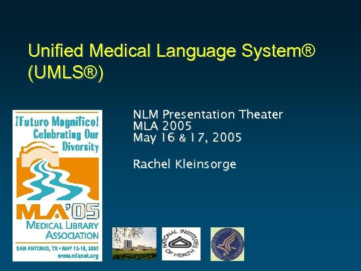 Unified Medical Language System® (UMLS®) NLM Presentation Theater MLA 2005 May 16 & 17,